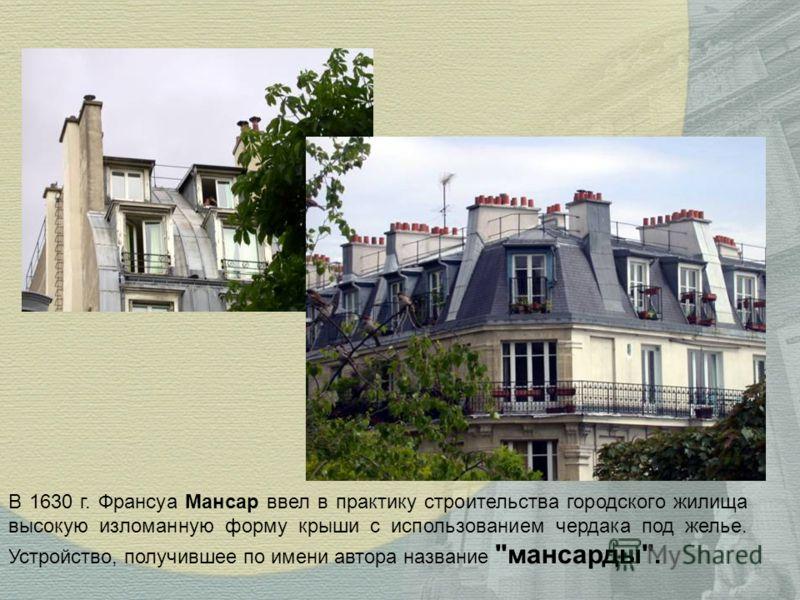 В 1630 г. Франсуа Мансар ввел в практику строительства городского жилища высокую изломанную форму крыши с использованием чердака под желье. Устройство, получившее по имени автора название мансарды.