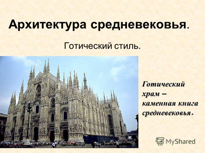 Архитектура средневековья. Готический стиль. Готический храм – каменная книга средневековья.