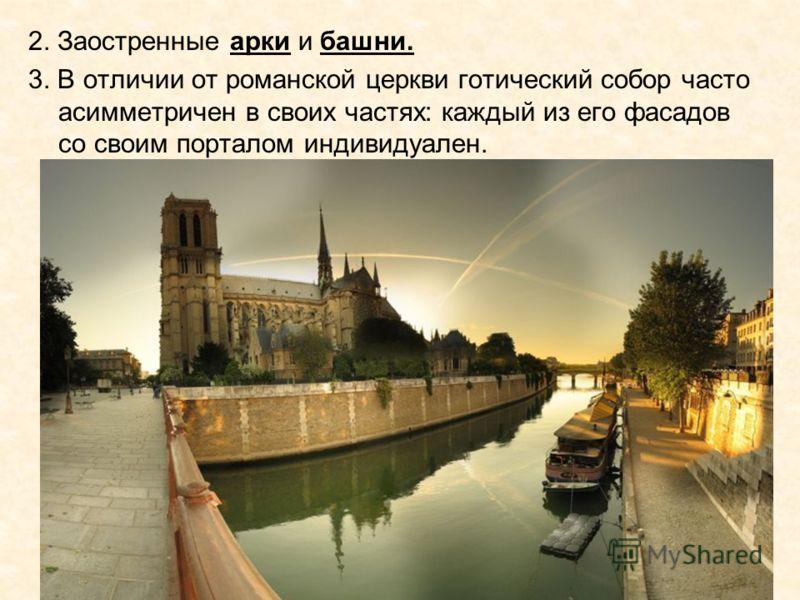 2. Заостренные арки и башни. 3. В отличии от романской церкви готический собор часто асимметричен в своих частях: каждый из его фасадов со своим порталом индивидуален.
