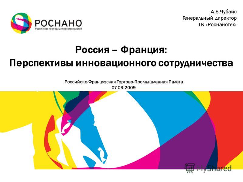 Россия – Франция: Перспективы инновационного сотрудничества Российско-Французская Торгово-Промышленная Палата 07.09.2009 А.Б.Чубайс Генеральный директор ГК «Роснанотех»