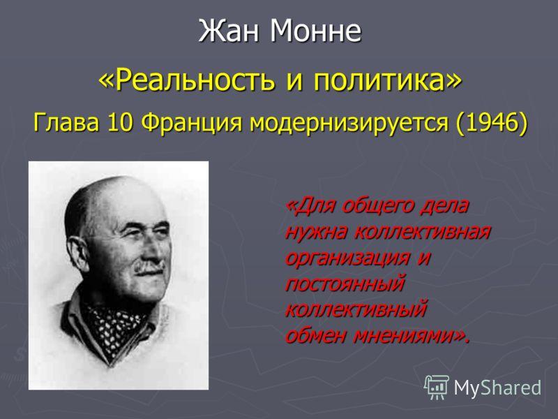 Жан Монне «Реальность и политика» Глава 10 Франция модернизируется (1946) «Для общего дела нужна коллективная организация и постоянный коллективный обмен мнениями».