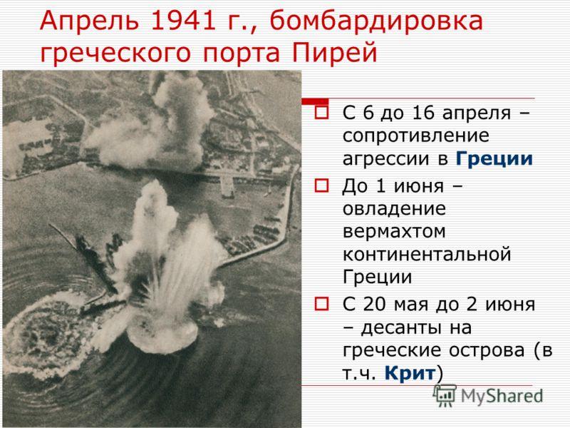 Апрель 1941 г., бомбардировка греческого порта Пирей С 6 до 16 апреля – сопротивление агрессии в Греции До 1 июня – овладение вермахтом континентальной Греции С 20 мая до 2 июня – десанты на греческие острова (в т.ч. Крит)