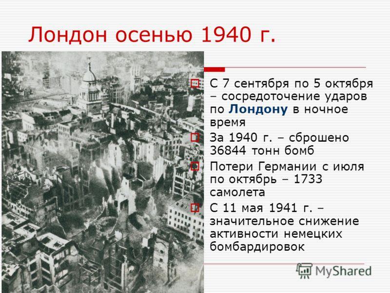 Лондон осенью 1940 г. С 7 сентября по 5 октября – сосредоточение ударов по Лондону в ночное время За 1940 г. – сброшено 36844 тонн бомб Потери Германии с июля по октябрь – 1733 самолета С 11 мая 1941 г. – значительное снижение активности немецких бом