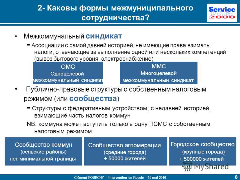 Clément FOURCHY – Intervention en Russie – 15 mai 2010 8 Межкоммунальный синдикат = Ассоциации с самой давней историей, не имеющие права взимать налоги, отвечающие за выполнение одной или нескольких компетенций (вывоз бытового уровня, электроснабжени