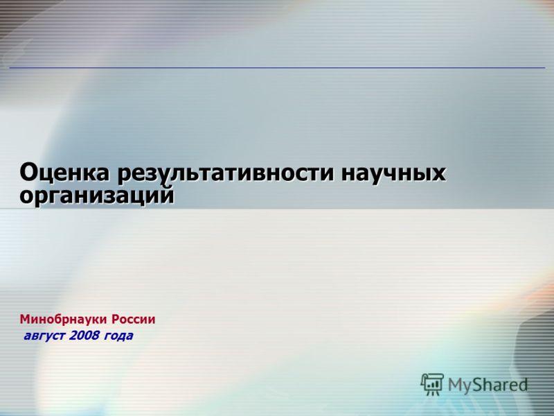 ценка результативности научных организаций О ценка результативности научных организаций Минобрнауки России август 2008 года