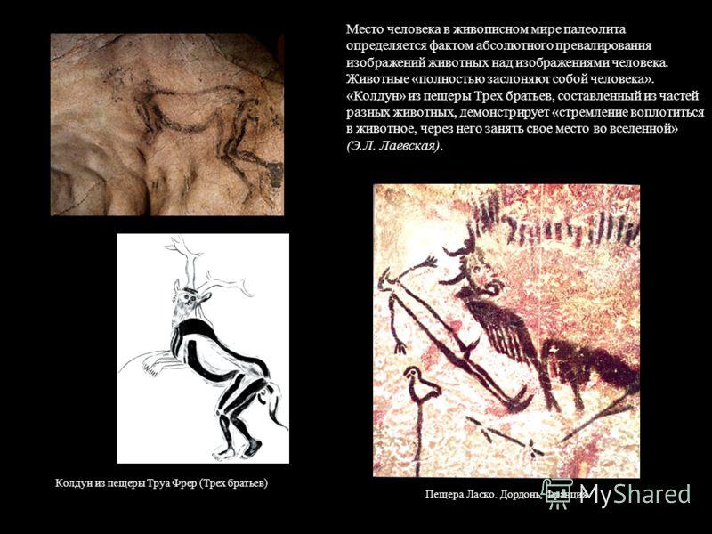 Место человека в живописном мире палеолита определяется фактом абсолютного превалирования изображений животных над изображениями человека. Животные «полностью заслоняют собой человека». «Колдун» из пещеры Трех братьев, составленный из частей разных ж