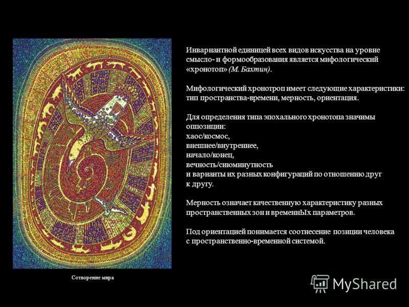 Инвариантной единицей всех видов искусства на уровне смысло- и формообразования является мифологический «хронотоп» (М. Бахтин). Мифологический хронотроп имеет следующие характеристики: тип пространства-времени, мерность, ориентация. Для определения т