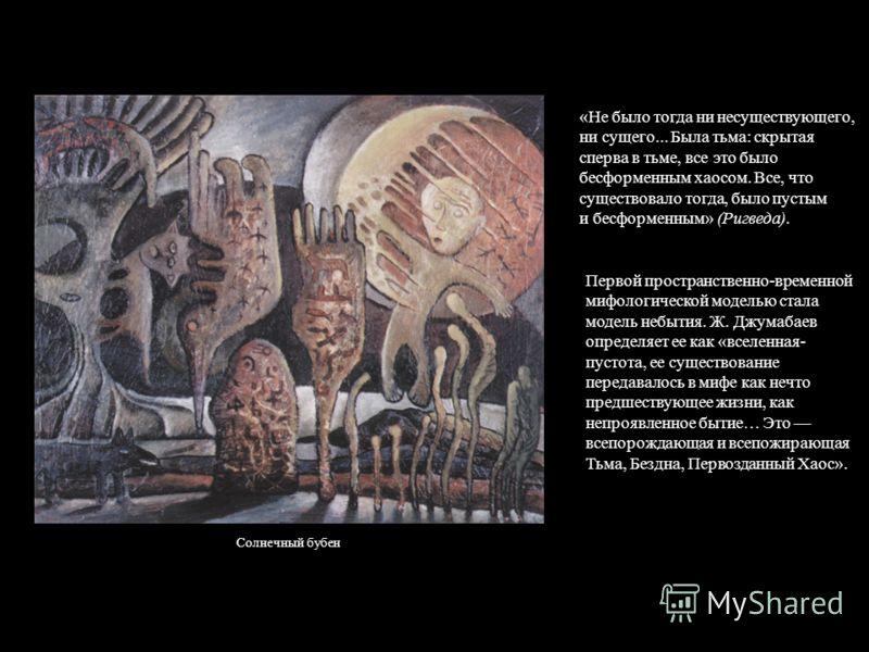 «Не было тогда ни несуществующего, ни сущего... Была тьма: скрытая сперва в тьме, все это было бесформенным хаосом. Все, что существовало тогда, было пустым и бесформенным» (Ригведа). Первой пространственно-временной мифологической моделью стала моде