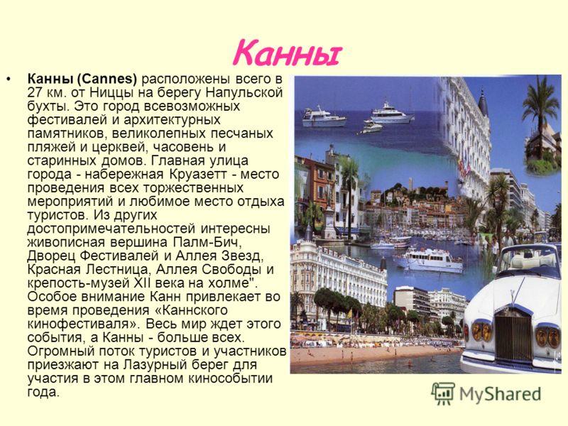 Канны Канны (Cannes) расположены всего в 27 км. от Ниццы на берегу Напульской бухты. Это город всевозможных фестивалей и архитектурных памятников, великолепных песчаных пляжей и церквей, часовень и старинных домов. Главная улица города - набережная К