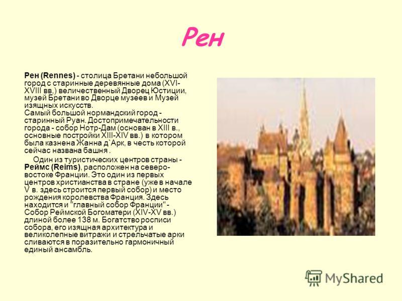 Рен Рен (Rennes) - столица Бретани небольшой город с старинные деревянные дома (XVI- XVIII вв,) величественный Дворец Юстиции, музей Бретани во Дворце музеев и Музей изящных искусств. Самый большой нормандский город - старинный Руан. Достопримечатель