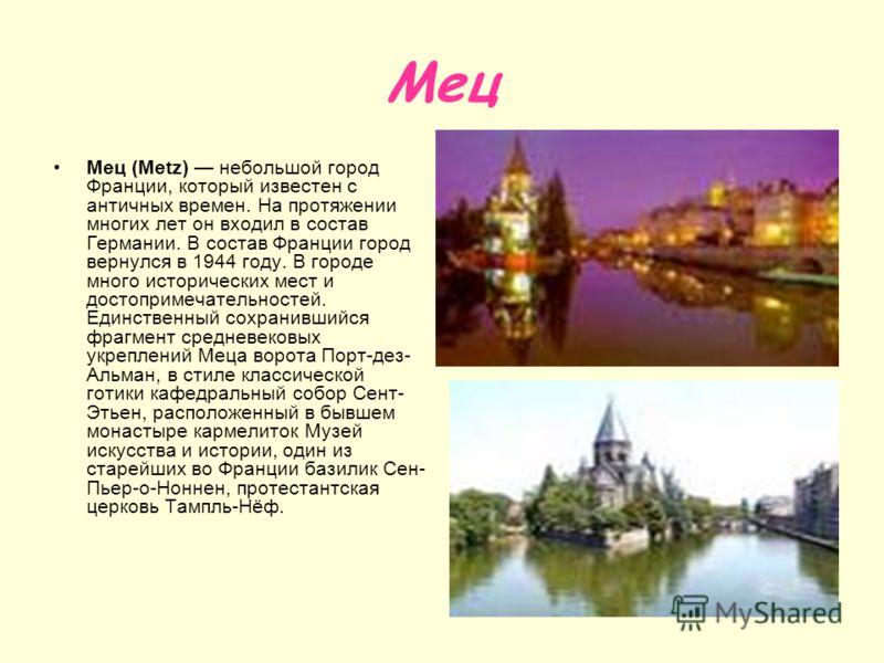 Мец Мец (Metz) небольшой город Франции, который известен с античных времен. На протяжении многих лет он входил в состав Германии. В состав Франции город вернулся в 1944 году. В городе много исторических мест и достопримечательностей. Единственный сох