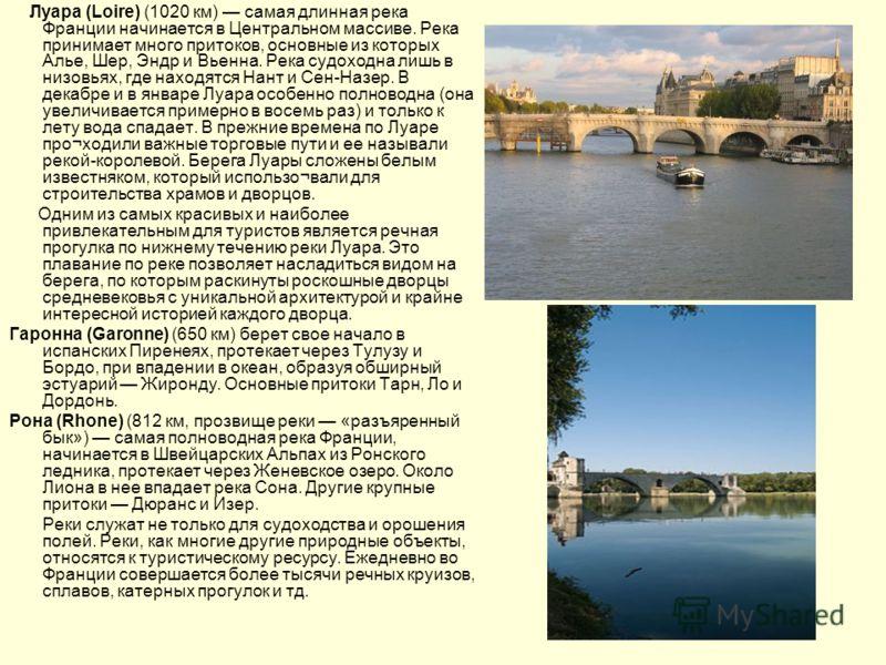Луара (Loire) (1020 км) самая длинная река Франции начинается в Центральном массиве. Река принимает много притоков, основные из которых Алье, Шер, Эндр и Вьенна. Река судоходна лишь в низовьях, где находятся Нант и Сен-Назер. В декабре и в январе Луа