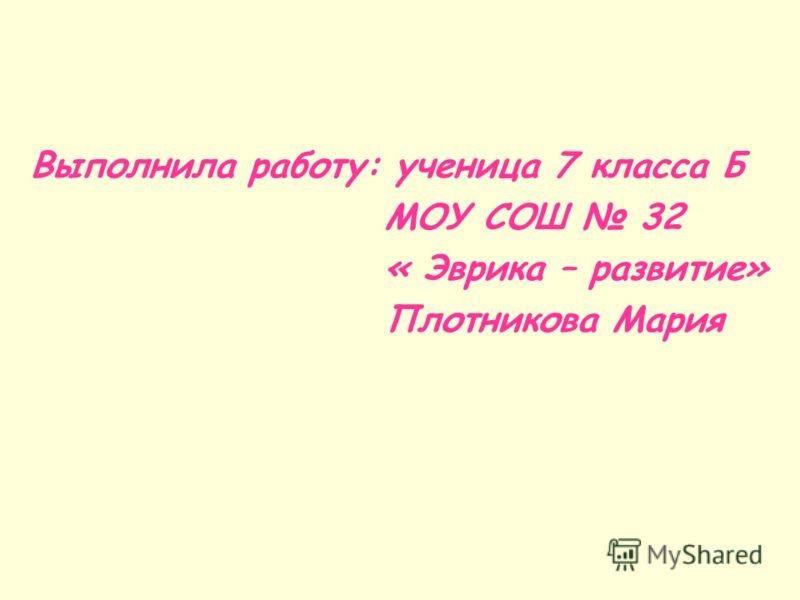 Выполнила работу: ученица 7 класса Б МОУ СОШ 32 « Эврика – развитие» Плотникова Мария