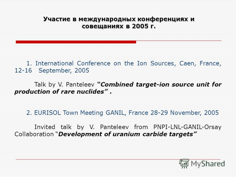 Участие в международных конференциях и совещаниях в 2005 г. 1. International Conference on the Ion Sources, Caen, France, 12-16 September, 2005 Talk by V. Panteleev Combined target-ion source unit for production of rare nuclides. 2. EURISOL Town Meet