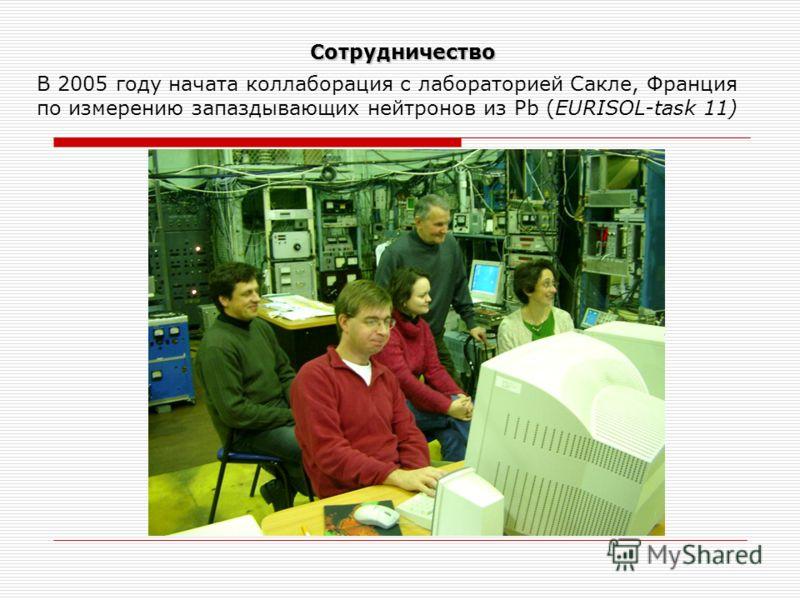 Сотрудничество В 2005 году начата коллаборация с лабораторией Сакле, Франция по измерению запаздывающих нейтронов из Pb (EURISOL-task 11)