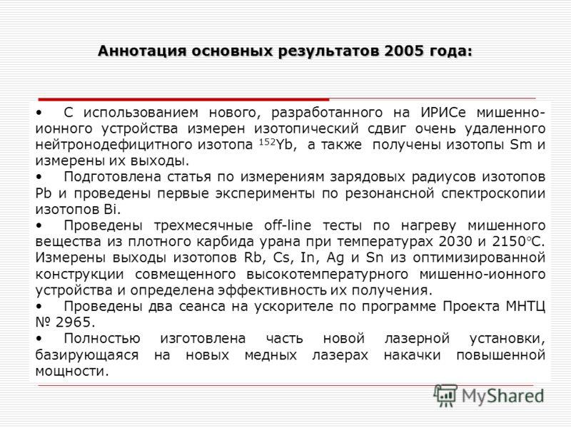 Аннотация основных результатов 2005 года: С использованием нового, разработанного на ИРИСе мишенно- ионного устройства измерен изотопический сдвиг очень удаленного нейтронодефицитного изотопа 152 Yb, а также получены изотопы Sm и измерены их выходы.
