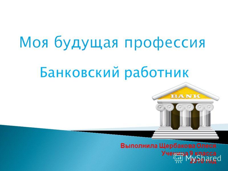 Банковский работник Выполнила Щербакова Олеся Ученица 9 класса 2010 год