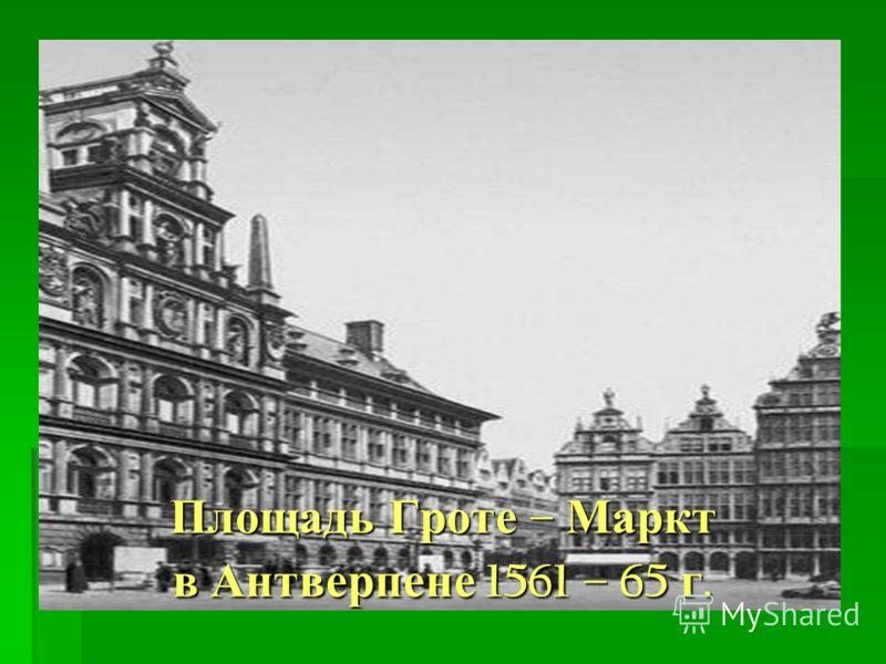 Площадь Гроте – Маркт в Антверпене 1561 – 65 г.