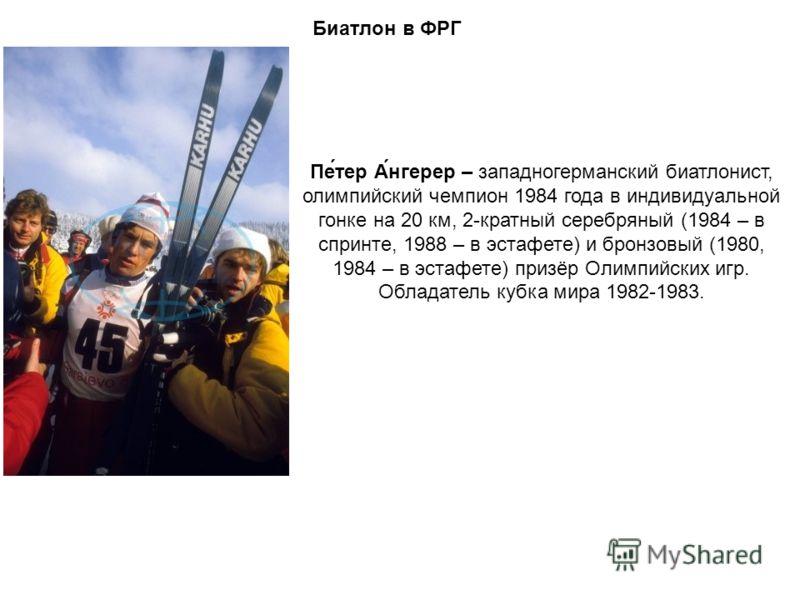 Биатлон в ФРГ Пе́тер А́нгерер – западногерманский биатлонист, олимпийский чемпион 1984 года в индивидуальной гонке на 20 км, 2-кратный серебряный (1984 – в спринте, 1988 – в эстафете) и бронзовый (1980, 1984 – в эстафете) призёр Олимпийских игр. Обла