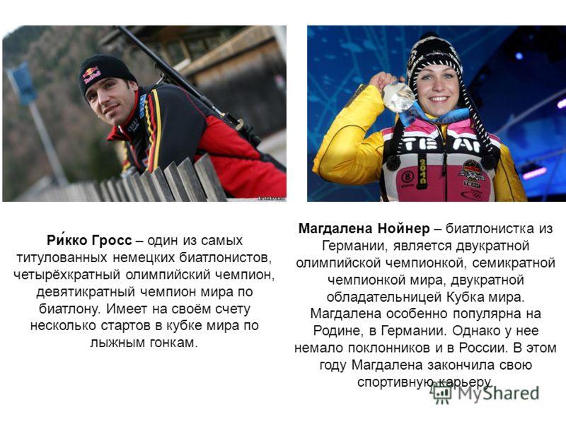 Ри́кко Гросс – один из самых титулованных немецких биатлонистов, четырёхкратный олимпийский чемпион, девятикратный чемпион мира по биатлону. Имеет на своём счету несколько стартов в кубке мира по лыжным гонкам. Магдалена Нойнер – биатлонистка из Герм