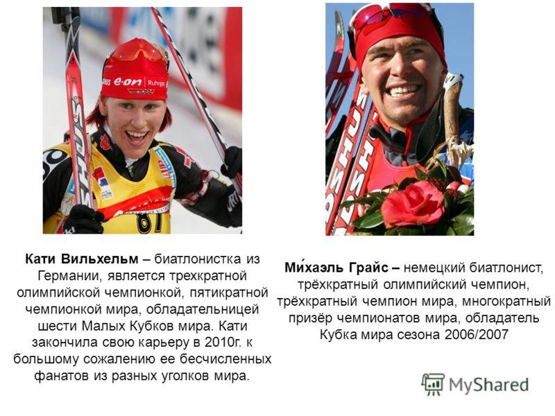 Кати Вильхельм – биатлонистка из Германии, является трехкратной олимпийской чемпионкой, пятикратной чемпионкой мира, обладательницей шести Малых Кубков мира. Кати закончила свою карьеру в 2010г. к большому сожалению ее бесчисленных фанатов из разных