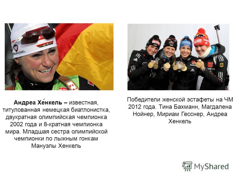 Андреа Хе́нкель – известная, титулованная немецкая биатлонистка, двукратная олимпийская чемпионка 2002 года и 8-кратная чемпионка мира. Младшая сестра олимпийской чемпионки по лыжным гонкам Мануэлы Хенкель Победители женской эстафеты на ЧМ 2012 года.