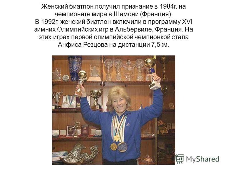 Женский биатлон получил признание в 1984г. на чемпионате мира в Шамони (Франция). В 1992г. женский биатлон включили в программу XVI зимних Олимпийских игр в Альбервиле, Франция. На этих играх первой олимпийской чемпионкой стала Анфиса Резцова на дист
