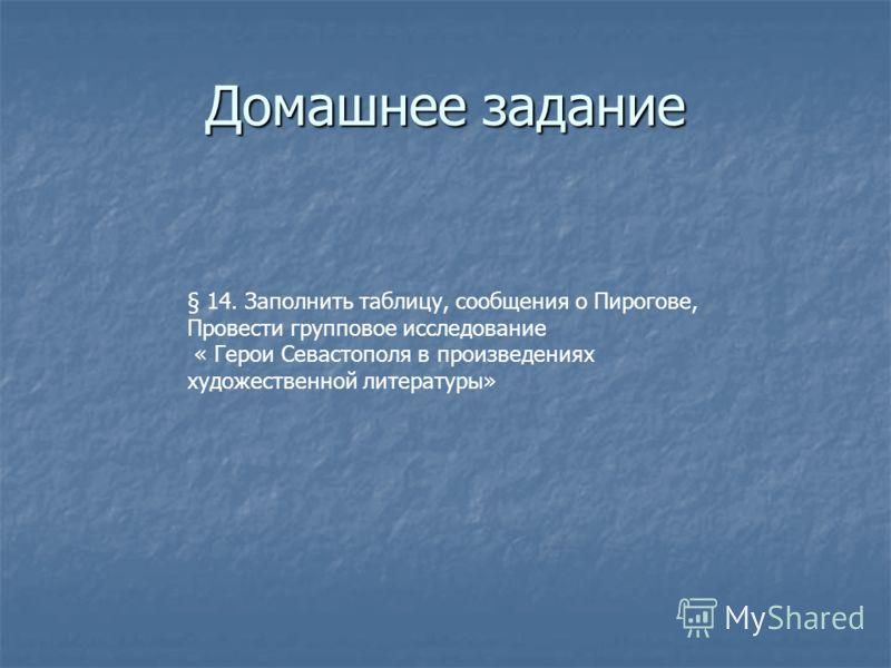 Домашнее задание § 14. Заполнить таблицу, сообщения о Пирогове, Провести групповое исследование « Герои Севастополя в произведениях художественной литературы»