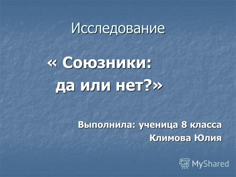 Исследование « Союзники: « Союзники: да или нет?» да или нет?» Выполнила: ученица 8 класса Климова Юлия