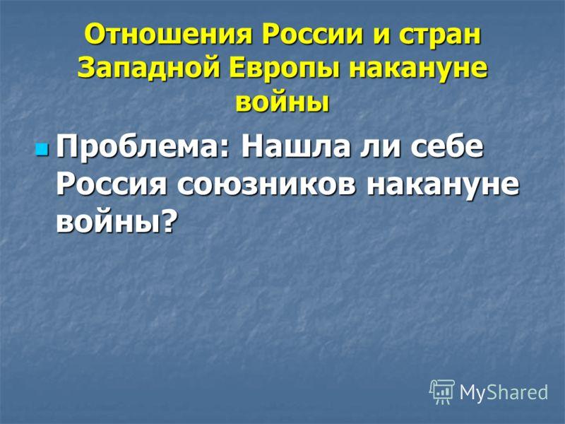 Отношения России и стран Западной Европы накануне войны Проблема: Нашла ли себе Россия союзников накануне войны? Проблема: Нашла ли себе Россия союзников накануне войны?