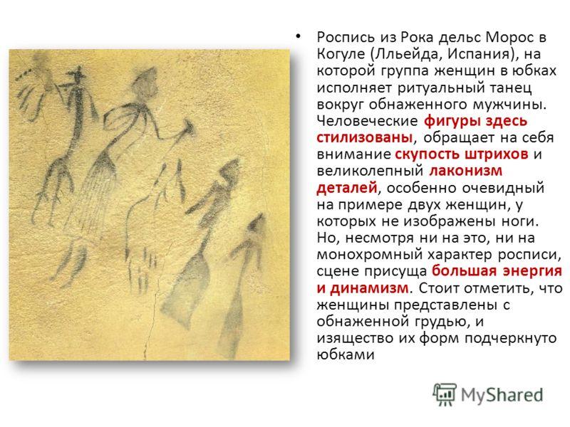 Роспись из Рока дельс Морос в Когуле (Лльейда, Испания), на которой группа женщин в юбках исполняет ритуальный танец вокруг обнаженного мужчины. Человеческие фигуры здесь стилизованы, обращает на себя внимание скупость штрихов и великолепный лаконизм
