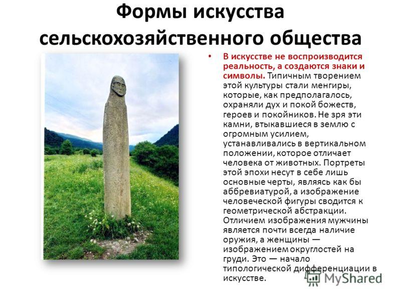 Формы искусства сельскохозяйственного общества В искусстве не воспроизводится реальность, а создаются знаки и символы. Типичным творением этой культуры стали менгиры, которые, как предполагалось, охраняли дух и покой божеств, героев и покойников. Не
