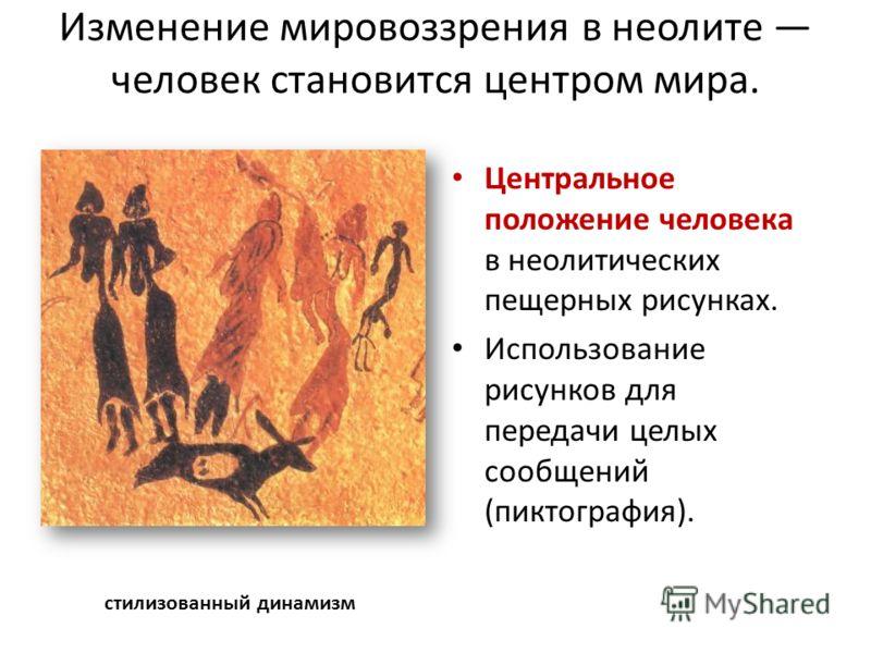 Изменение мировоззрения в неолите человек становится центром мира. Центральное положение человека в неолитических пещерных рисунках. Использование рисунков для передачи целых сообщений (пиктография). стилизованный динамизм