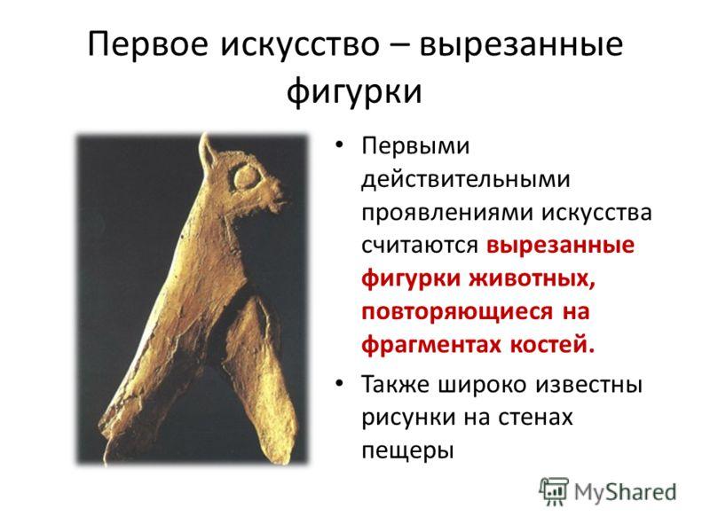 Первое искусство – вырезанные фигурки Первыми действительными проявлениями искусства считаются вырезанные фигурки животных, повторяющиеся на фрагментах костей. Также широко известны рисунки на стенах пещеры