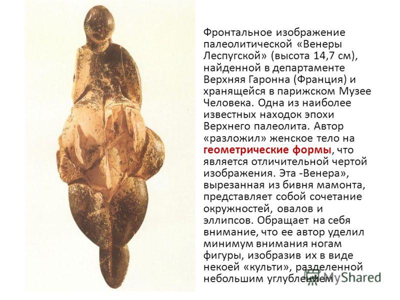 Фронтальное изображение палеолитической «Венеры Леспугской» (высота 14,7 см), найденной в департаменте Верхняя Гаронна (Франция) и хранящейся в парижском Музее Человека. Одна из наиболее известных находок эпохи Верхнего палеолита. Автор «разложил» же
