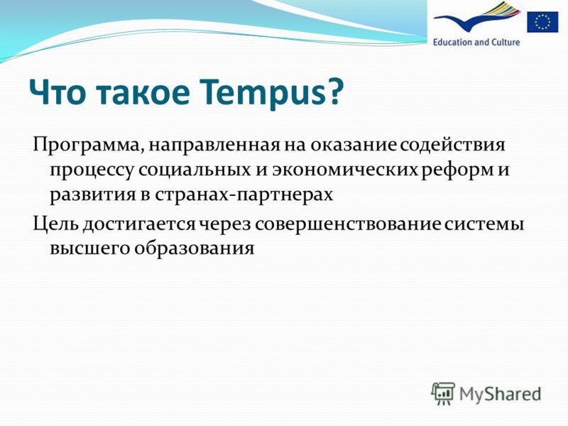 Что такое Tempus? Программа, направленная на оказание содействия процессу социальных и экономических реформ и развития в странах-партнерах Цель достигается через совершенствование системы высшего образования