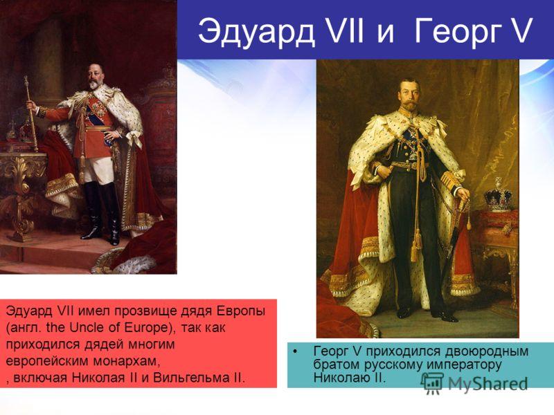 Эдуард VII и Георг V Георг V приходился двоюродным братом русскому императору Николаю II. Эдуард VII имел прозвище дядя Европы (англ. the Uncle of Europe), так как приходился дядей многим европейским монархам,, включая Николая II и Вильгельма II.