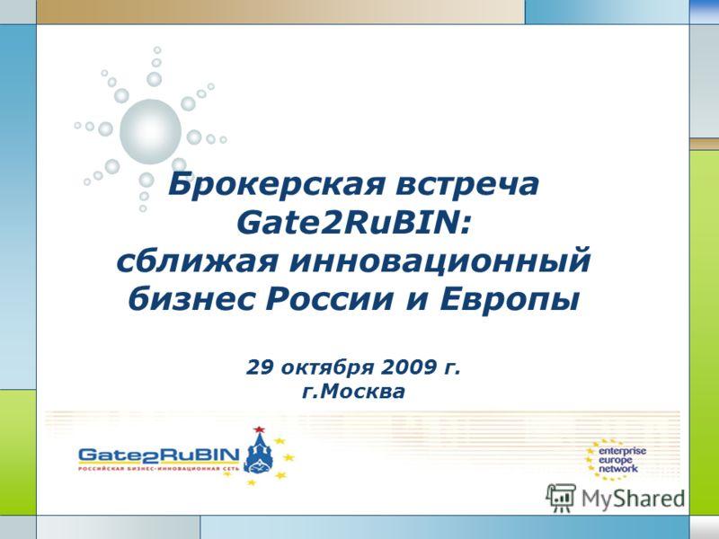 LOGO Брокерская встреча Gate2RuBIN: сближая инновационный бизнес России и Европы 29 октября 2009 г. г.Москва
