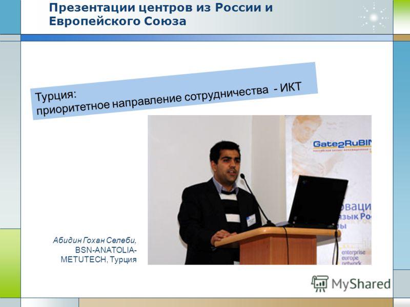 Турция: приоритетное направление сотрудничества - ИКТ Абидин Гохан Селеби, BSN-ANATOLIA- METUTECH, Турция Презентации центров из России и Европейского Союза