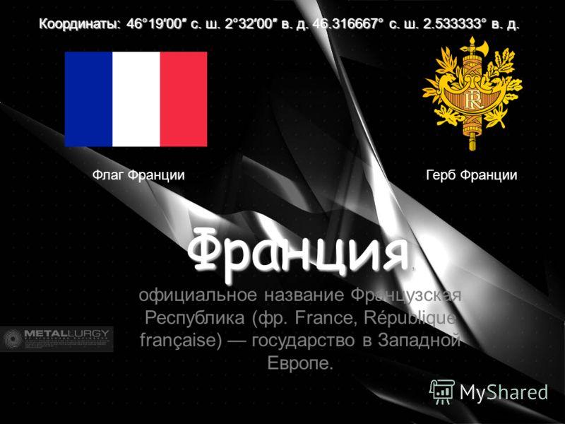 Герб Франции Координаты: 46°1900 с. ш. 2°3200 в. д. 46.316667° с. ш. 2.533333° в. д. Франция, Франция, официальное название Французская Республика (фр. France, République française) государство в Западной Европе. Флаг Франции