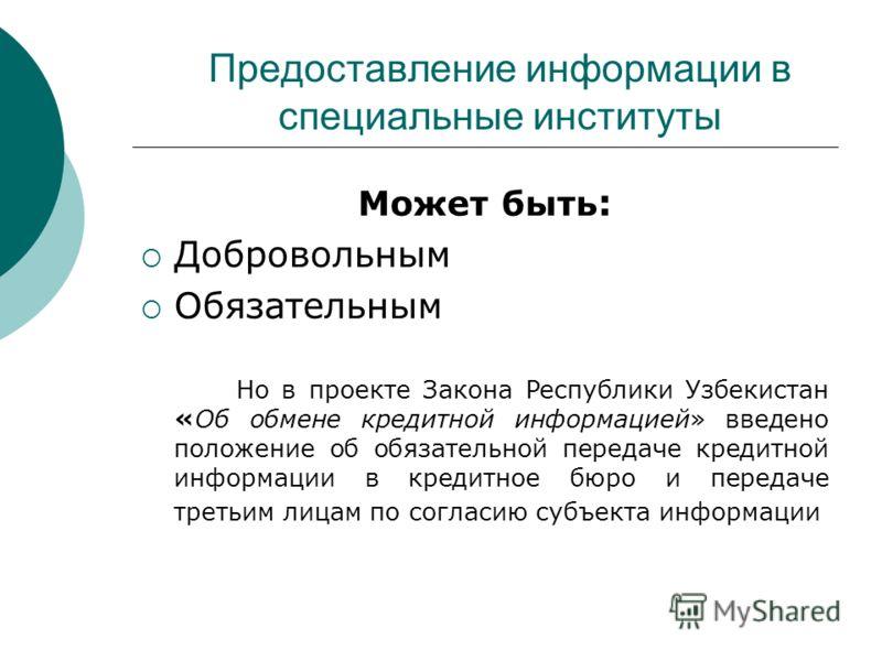 Предоставление информации в специальные институты Может быть : Добровольным Обязательным Но в проекте Закона Республики Узбекистан «Об обмене кредитной информацией» введено положение об обязательной передаче кредитной информации в кредитное бюро и пе