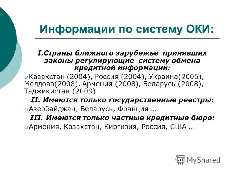 Информации по систему ОКИ: I.Страны ближного зарубежье принявших законы регулирующие систему обмена кредитной информации: Казахстан (2004), Россия (2004), Украина(2005), Молдова(2008), Армения (2008), Беларусь (2008), Таджикистан (2009) II. Имеются т