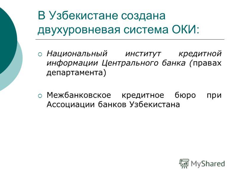 В Узбекистане создана двухуровневая система ОКИ: Национальный институт кредитной информации Центрального банка (правах департамента) Межбанковское кредитное бюро при Ассоциации банков Узбекистана
