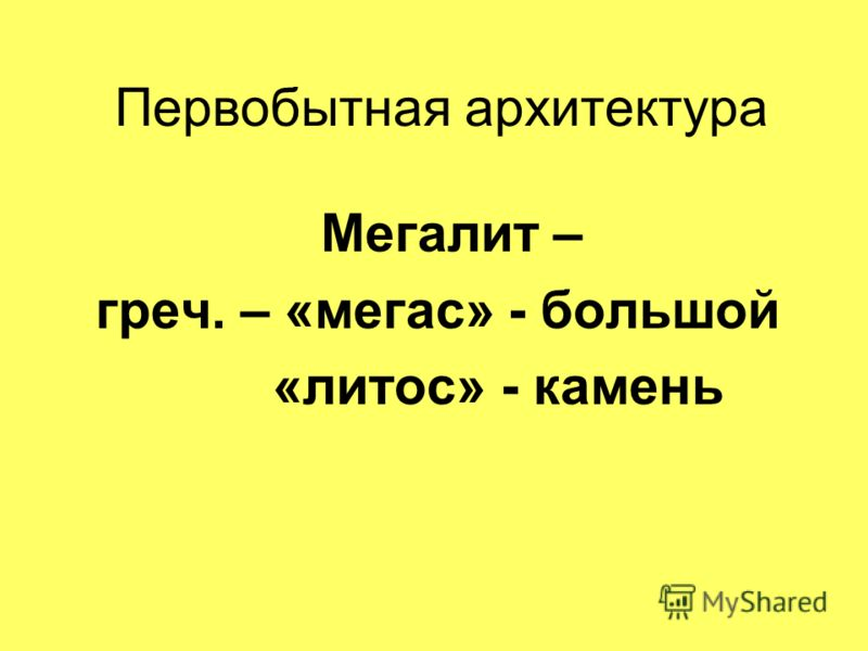 Первобытная архитектура Мегалит – греч. – «мегас» - большой «литос» - камень