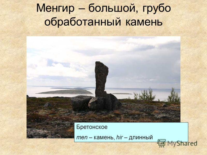 Менгир – большой, грубо обработанный камень Бретонское men – камень, hir – длинный