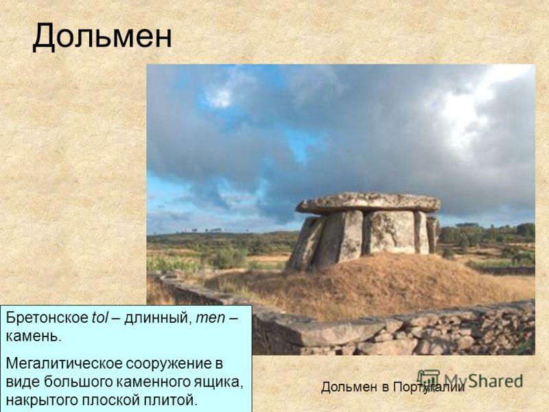 Дольмен Бретонское tol – длинный, men – камень. Мегалитическое сооружение в виде большого каменного ящика, накрытого плоской плитой. Дольмен в Португалии
