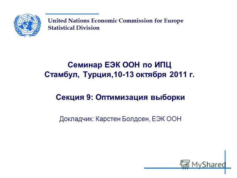United Nations Economic Commission for Europe Statistical Division Семинар ЕЭК ООН по ИПЦ Стамбул, Турция,10-13 октября 2011 г. Секция 9: Оптимизация выборки Докладчик: Карстен Болдсен, ЕЭК ООН