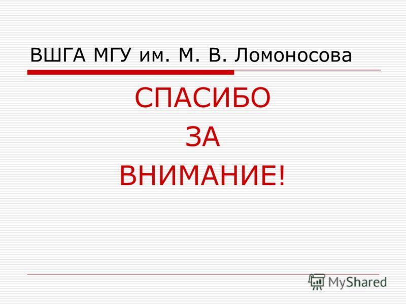 ВШГА МГУ им. М. В. Ломоносова СПАСИБО ЗА ВНИМАНИЕ!