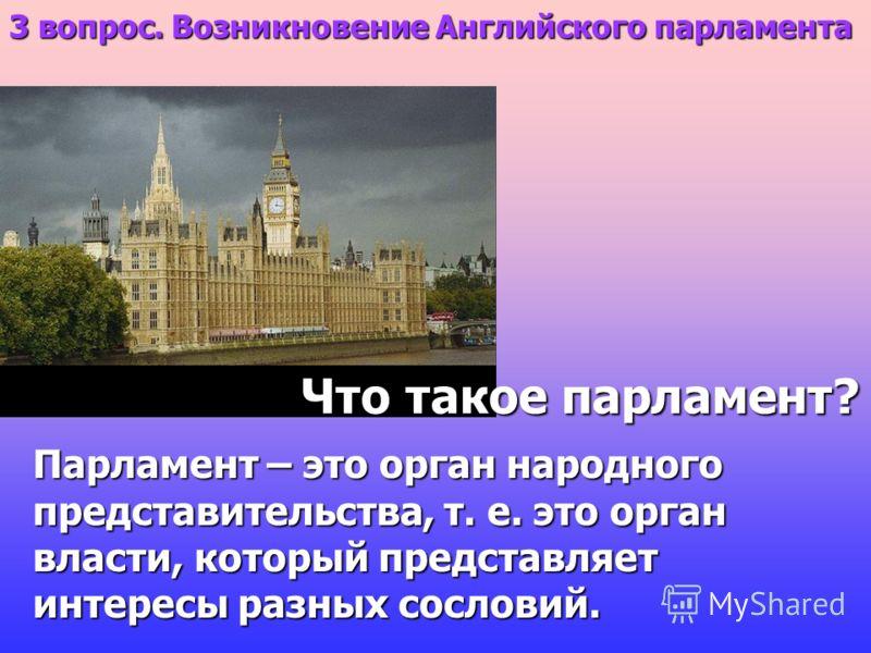 Парламент – это орган народного представительства, т. е. это орган власти, который представляет интересы разных сословий. Что такое парламент? 3 вопрос. Возникновение Английского парламента