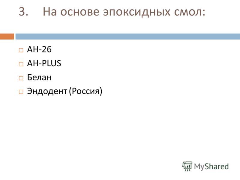 3. На основе эпоксидных смол : АН -26 АН -PLUS Белан Эндодент ( Россия )